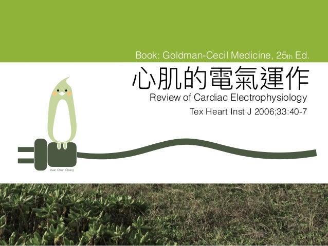 ⼼心肌的電氣運作 Review of Cardiac Electrophysiology Yuan Chieh Chang Book: Goldman-Cecil Medicine, 25th Ed. Tex Heart Inst J 2006...