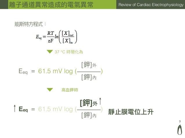 ? Review of Cardiac Electrophysiology ⾼高⾎血鉀時 能斯特⽅方程式: 37°C 時簡化為 61.5 mV log ( ) [鉀]外 [鉀]內 Eeq = 61.5 mV log ( ) [鉀]外 [鉀]內...