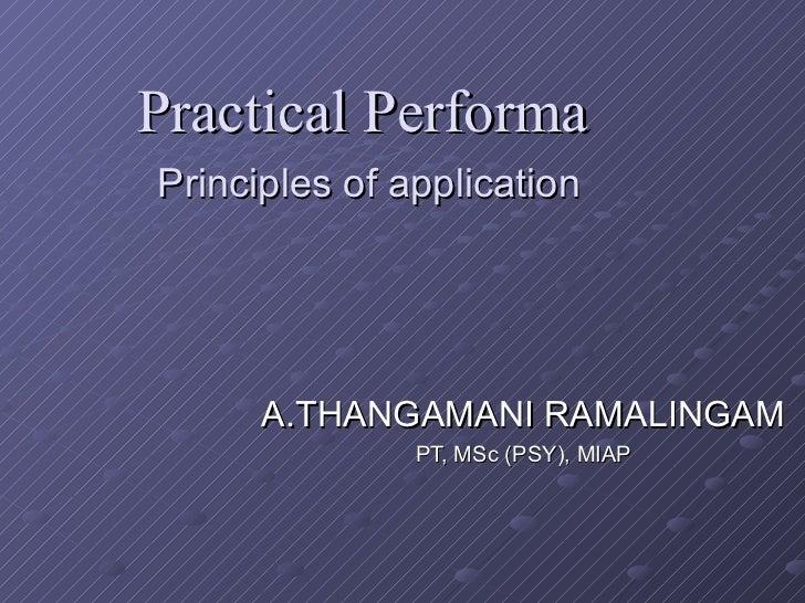 Practical Performa   Principles of application A.THANGAMANI RAMALINGAM PT, MSc (PSY), MIAP