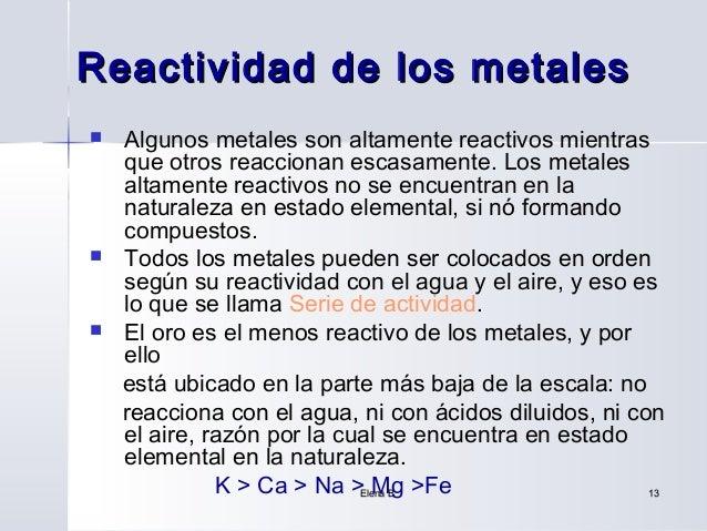 Reactividad de los metales   Algunos metales son altamente reactivos mientras    que otros reaccionan escasamente. Los me...