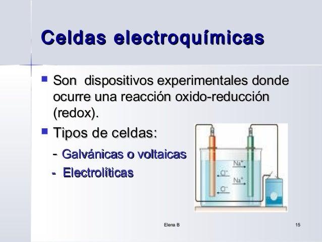Celdas electroquímicas   Son dispositivos experimentales donde    ocurre una reacción oxido-reducción    (redox).   Tipo...