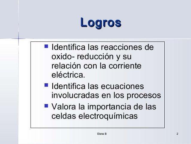 Logros   Identifica las reacciones de    oxido- reducción y su    relación con la corriente    eléctrica.   Identifica l...