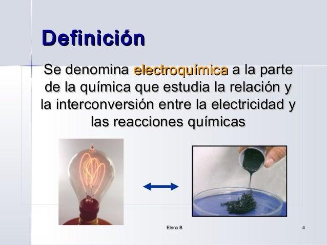 Definición Se denomina electroquímica a la parte de la química que estudia la relación yla interconversión entre la electr...