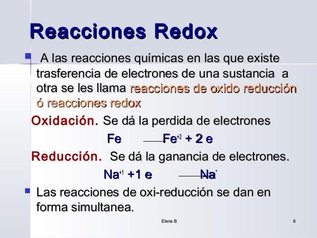 Reacciones Redox  A las reacciones químicas en las que existe  trasferencia de electrones de una sustancia a  otra se les...
