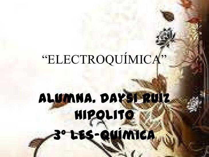 """ELECTROQUÍMICA""Alumna. Daysi Ruiz      Hipolito  3° LES-Química"