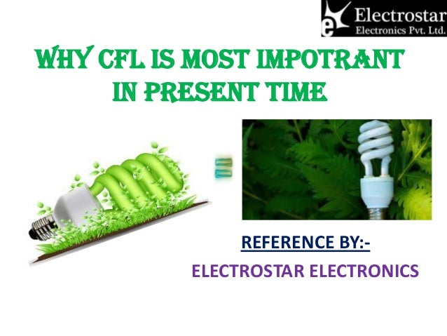 WHY CFL IS MOST IMPOTRANT IN PRESENT TIME  REFERENCE BY:ELECTROSTAR ELECTRONICS