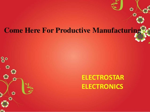 Come Here For Productive Manufacturing  ELECTROSTAR ELECTRONICS
