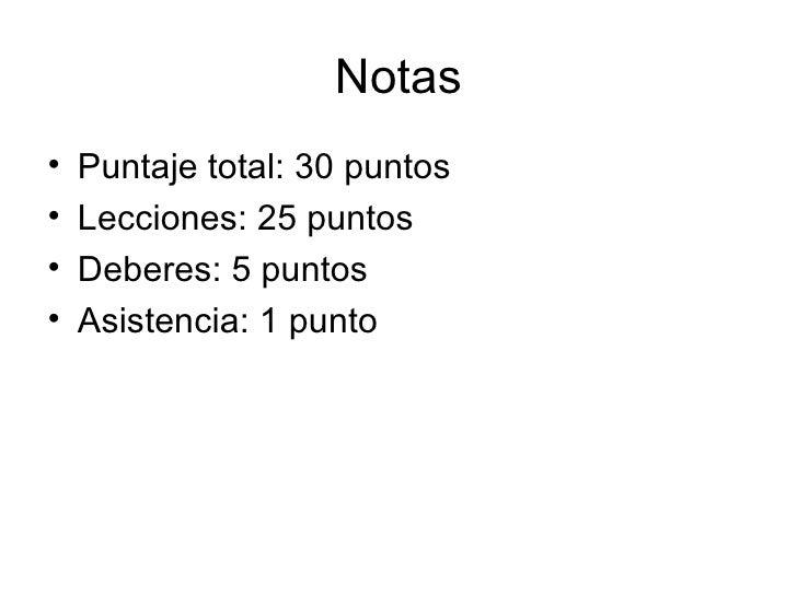 Notas <ul><li>Puntaje total: 30 puntos </li></ul><ul><li>Lecciones: 25 puntos </li></ul><ul><li>Deberes: 5 puntos </li></u...