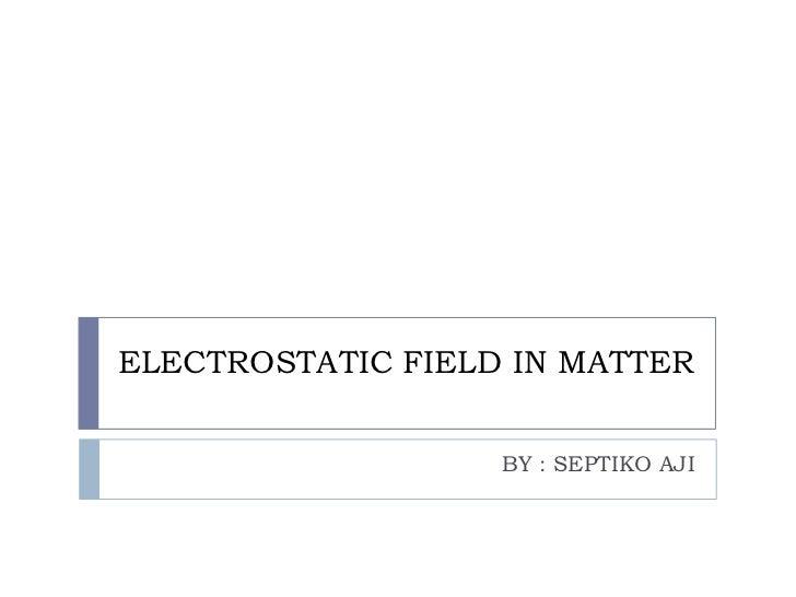 ELECTROSTATIC FIELD IN MATTER                   BY : SEPTIKO AJI