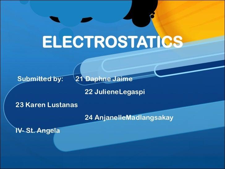 ELECTROSTATICSSubmitted by:    21 Daphne Jaime                    22 JulieneLegaspi23 Karen Lustanas                    24...