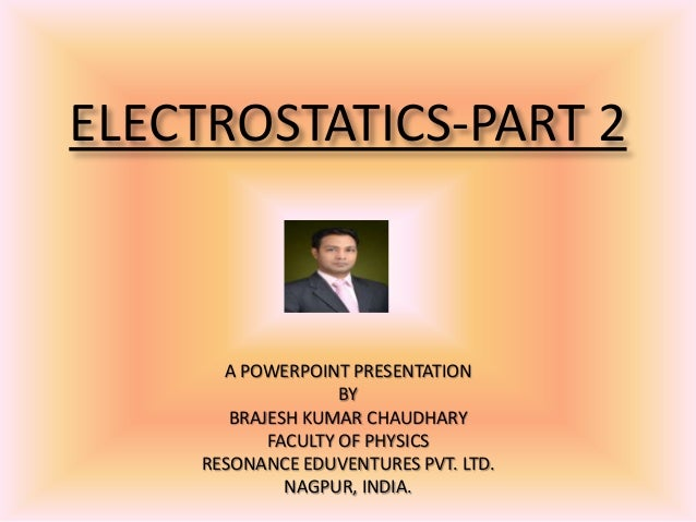 ELECTROSTATICS-PART 2A POWERPOINT PRESENTATIONBYBRAJESH KUMAR CHAUDHARYFACULTY OF PHYSICSRESONANCE EDUVENTURES PVT. LTD.NA...