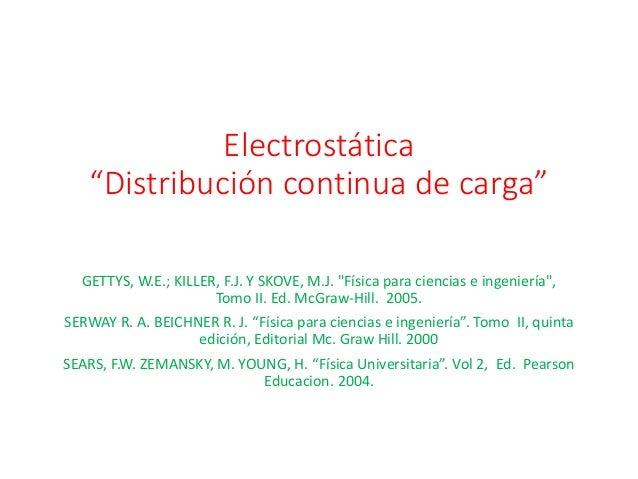 "Electrostática ""Distribución continua de carga"" GETTYS, W.E.; KILLER, F.J. Y SKOVE, M.J. ""Física para ciencias e ingenierí..."