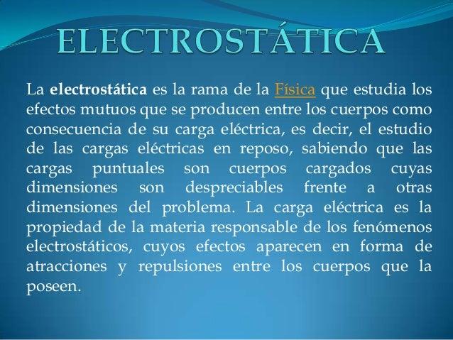 La electrostática es la rama de la Física que estudia los efectos mutuos que se producen entre los cuerpos como consecuenc...