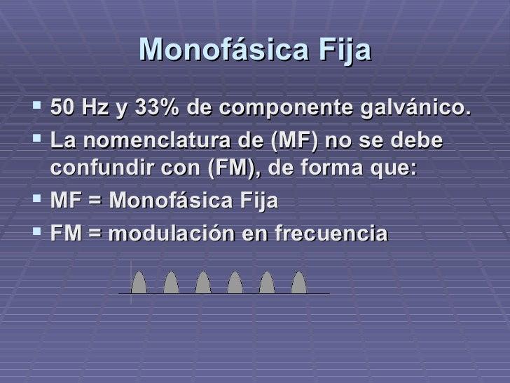 Monofásica Fija <ul><li>50 Hz y 33% de componente galvánico. </li></ul><ul><li>La nomenclatura de (MF) no se debe confundi...