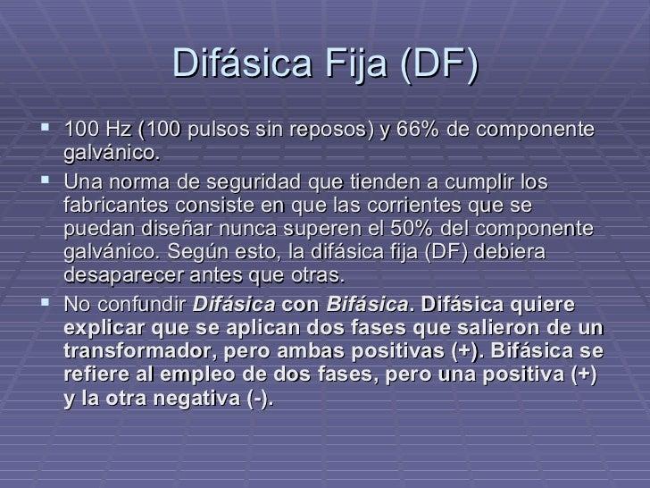Difásica Fija (DF) <ul><li>100 Hz (100 pulsos sin reposos) y 66% de componente galvánico. </li></ul><ul><li>Una norma de s...