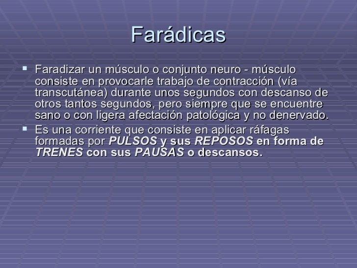 Farádicas <ul><li>Faradizar un músculo o conjunto neuro - músculo consiste en provocarle trabajo de contracción (vía trans...