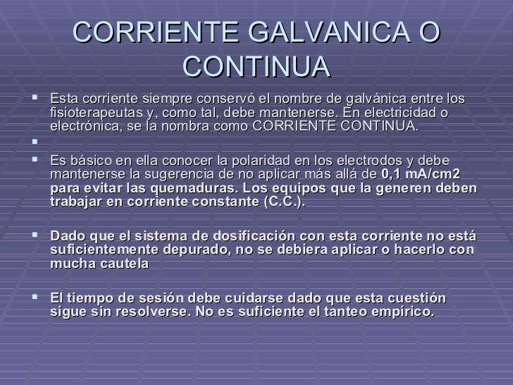 CORRIENTE GALVANICA O CONTINUA <ul><li>Esta corriente siempre conservó el nombre de galvánica entre los fisioterapeutas y,...
