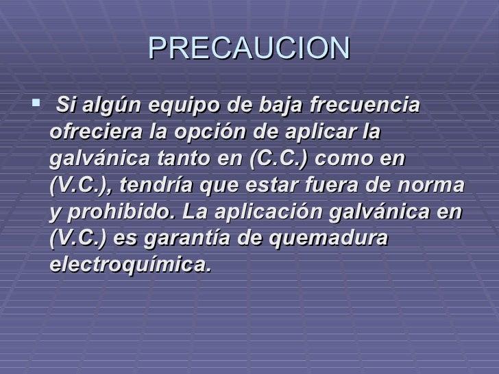 PRECAUCION <ul><li> Si algún equipo de baja frecuencia ofreciera la opción de aplicar la galvánica tanto en (C.C.) como e...