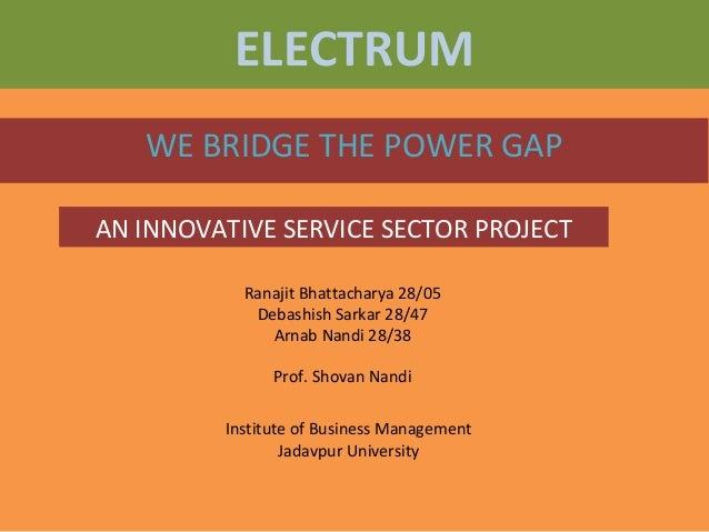ELECTRUM WE BRIDGE THE POWER GAP AN INNOVATIVE SERVICE SECTOR PROJECT Ranajit Bhattacharya 28/05 Debashish Sarkar 28/47 Ar...