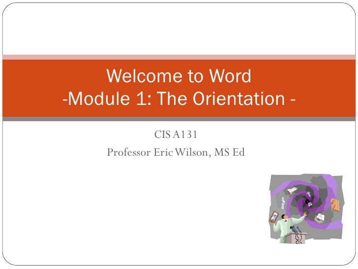 CIS A131 Professor Eric Wilson, MS Ed Welcome to Word -Module 1: The Orientation -