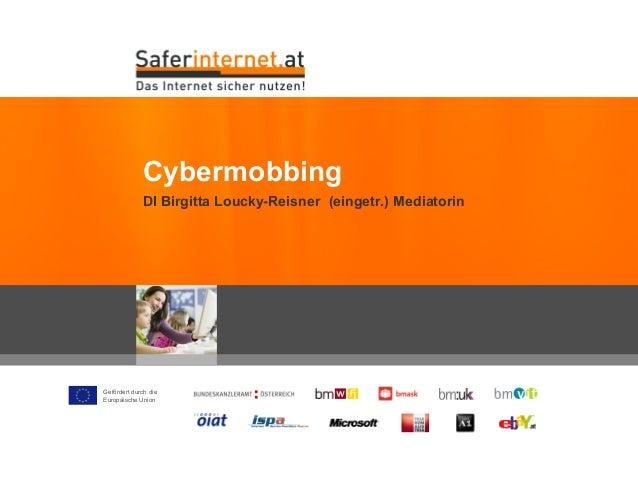 Gefördert durch die Europäische Union DI Birgitta Loucky-Reisner (eingetr.) Mediatorin Cybermobbing