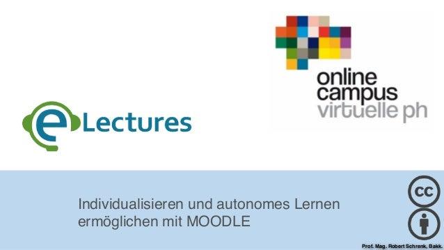 Individualisieren und autonomes Lernen ermöglichen mit MOODLE Prof. Mag. Robert Schrenk, Bakk.