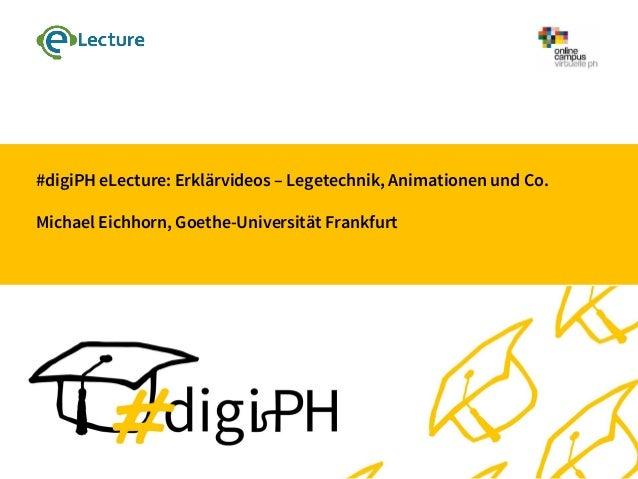 #digiPH eLecture: Erklärvideos – Legetechnik, Animationen und Co. Michael Eichhorn, Goethe-Universität Frankfurt