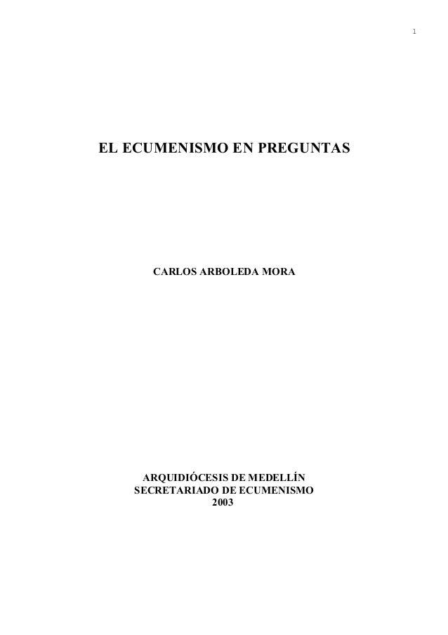 1EL ECUMENISMO EN PREGUNTAS     CARLOS ARBOLEDA MORA    ARQUIDIÓCESIS DE MEDELLÍN   SECRETARIADO DE ECUMENISMO            ...
