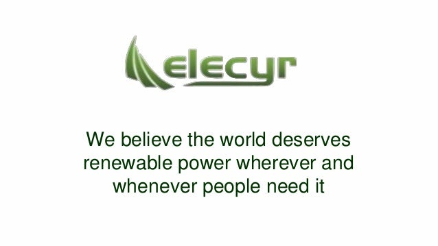 We believe the world deserves renewable power wherever and whenever people need it