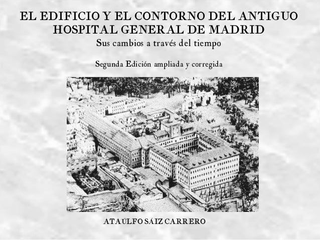 EL EDIFICIO Y EL CONTORNO DEL ANTIGUO HOSPITAL GENERAL DE MADRID Sus cambios a través del tiempo Segunda Edición ampliada ...