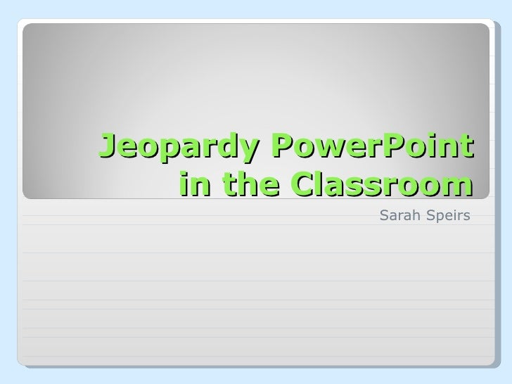 Jeopardy PowerPoint in the Classroom Sarah Speirs