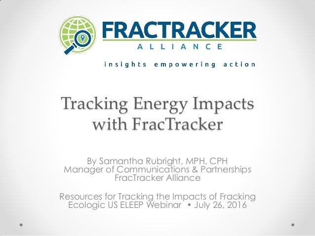 Tracking Energy Impacts with FracTracker By Samantha Rubright, MPH, CPH Manager of Communications & Partnerships FracTrack...