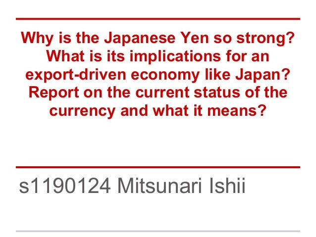 Why is the Japanese Yen so strong? What is its implications for an export-driven economy like Japan? Report on the current...
