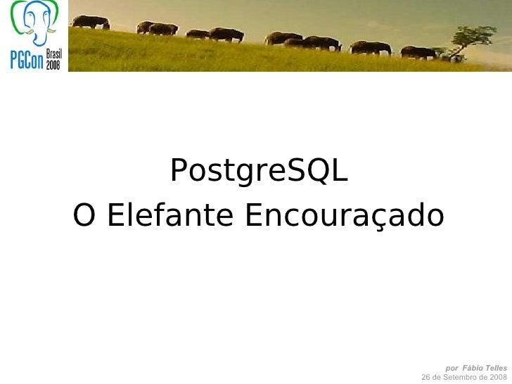 PostgreSQL O Elefante Encouraçado                              por Fábio Telles                     26 de Setembro de 2008