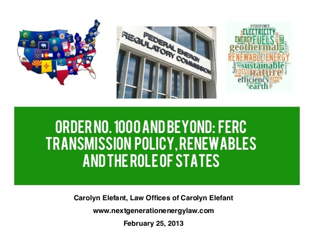 Order No. 1000 and Beyond: FERCTRANSMISSION POLICY, RENEWABLES     AND THE ROLE OF STATES    Carolyn Elefant, Law Offices o...