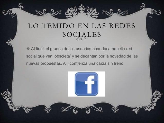 LO TEMIDO EN LAS REDES SOCIALES  Al final, el grueso de los usuarios abandona aquella red social que ven 'obsoleta' y se ...