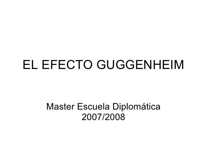 EL EFECTO GUGGENHEIM Master Escuela Diplomática 2007/2008