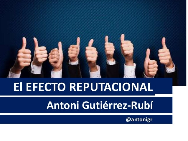 El EFECTO REPUTACIONAL Antoni Gutiérrez-Rubí @antonigr