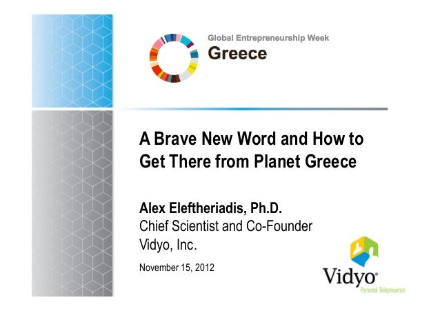 A Brave New Word and How toGet There from Planet GreeceAlex Eleftheriadis, Ph.D.Chief Scientist and Co-FounderVidyo, Inc.N...