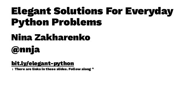 Elegant Solutions For Everyday Python Problems Nina Zakharenko @nnja bit.ly/elegant-python ℹ There are links in these slid...