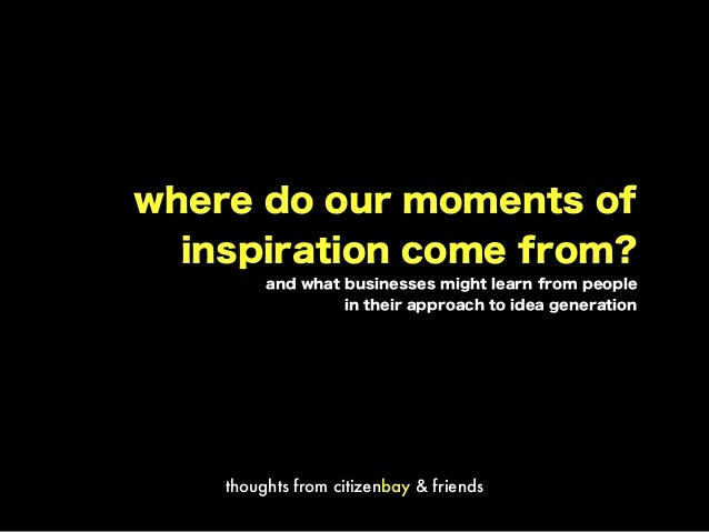 where do our moments of inspiration come from? and what businesses might learn from people in their approach to idea gener...