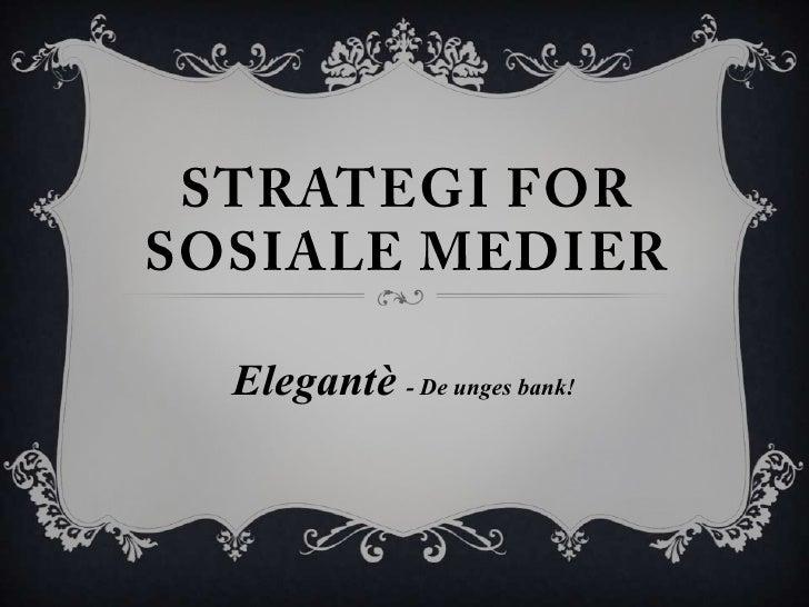Strategi for Sosiale Medier<br />Elegantè- De unges bank!<br />