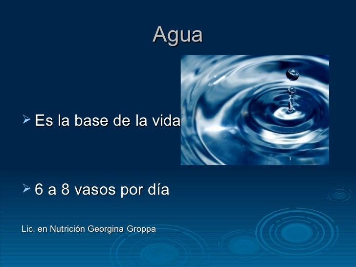 Agua <ul><li>Es la base de la vida </li></ul><ul><li>6 a 8 vasos por día </li></ul><ul><li>Lic. en Nutrición Georgina Grop...