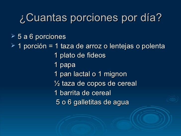 ¿Cuantas porciones por día? <ul><li>5 a 6 porciones </li></ul><ul><li>1 porción = 1 taza de arroz o lentejas o polenta </l...