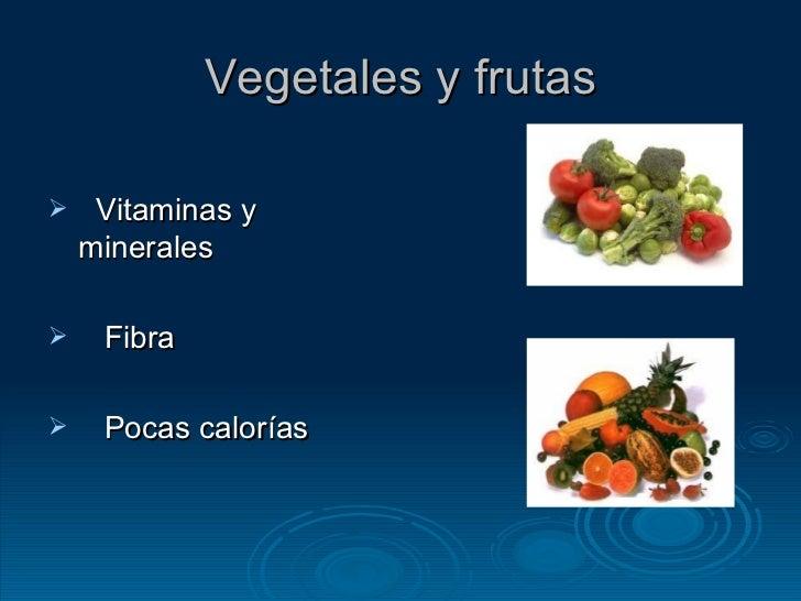 Vegetales y frutas <ul><li>Vitaminas y minerales </li></ul><ul><li>Fibra </li></ul><ul><li>Pocas calorías </li></ul>