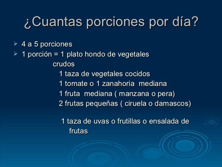 ¿Cuantas porciones por día? <ul><li>4 a 5 porciones </li></ul><ul><li>1 porción = 1 plato hondo de vegetales </li></ul><ul...