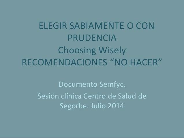 """ELEGIR SABIAMENTE O CON PRUDENCIA Choosing Wisely RECOMENDACIONES """"NO HACER"""" Documento Semfyc. Sesión clínica Centro de Sa..."""