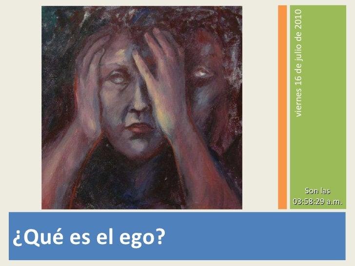<ul><li>¿Qué es el ego? </li></ul><ul><li>viernes 16 de julio de 2010 </li></ul>Son las 03:56:28 a.m.