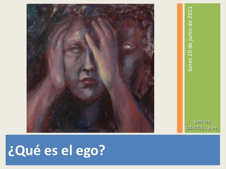 <ul><li>¿Qué es el ego? </li></ul><ul><li>lunes 20 de junio de 2011 </li></ul>Son las 04:47:27 p.m.