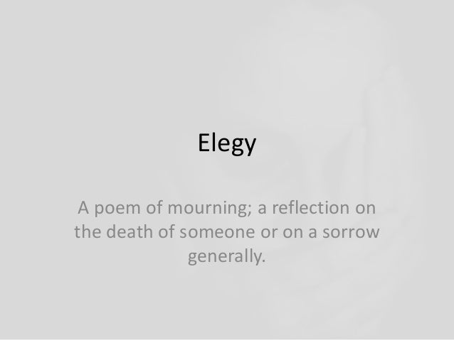 Elegy A poem of mourning; a reflection on the death of someone or on a sorrow generally.